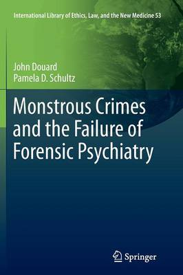 Monstrous Crimes and the Failure of Forensic Psychiatry - International Library of Ethics, Law, and the New Medicine 53 (Paperback)