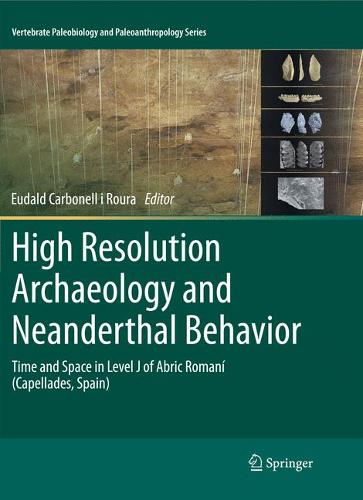 High Resolution Archaeology and Neanderthal Behavior: Time and Space in Level J of Abric Romani (Capellades, Spain) - Vertebrate Paleobiology and Paleoanthropology (Paperback)