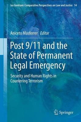 Post 9/11 and the State of Permanent Legal Emergency: Security and Human Rights in Countering Terrorism - Ius Gentium: Comparative Perspectives on Law and Justice 14 (Paperback)