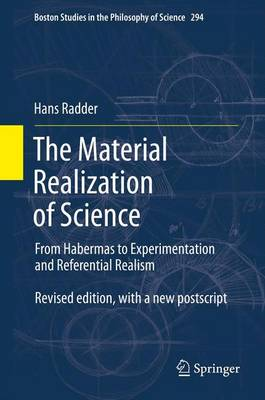 The Material Realization of Science: From Habermas to Experimentation and Referential Realism - Boston Studies in the Philosophy and History of Science 294 (Paperback)