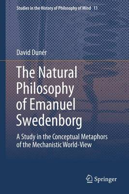 The Natural philosophy of Emanuel Swedenborg: A Study in the Conceptual Metaphors of the Mechanistic World-View - Studies in the History of Philosophy of Mind 11 (Paperback)