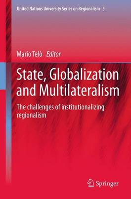 State, Globalization and Multilateralism: The challenges of institutionalizing regionalism - United Nations University Series on Regionalism 5 (Paperback)