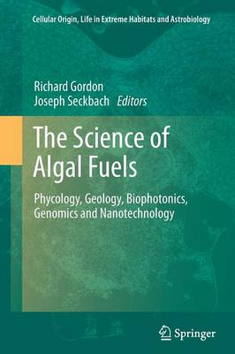 The Science of Algal Fuels: Phycology, Geology, Biophotonics, Genomics and Nanotechnology - Cellular Origin, Life in Extreme Habitats and Astrobiology 25 (Paperback)
