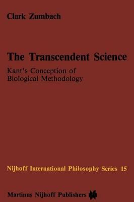 The Transcendent Science: Kant's Conception of Biological Methodology - Nijhoff International Philosophy Series 15 (Paperback)