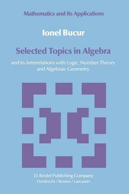 Selected Topics in Algebra: and its Interrelations with Logic, Number Theory and Algebraic Geometry - Mathematics and its Applications 12 (Paperback)