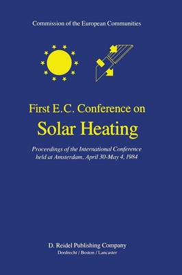First E.C. Conference on Solar Heating: Proceedings of the International Conference held at Amsterdam, April 30-May 4, 1984 (Paperback)