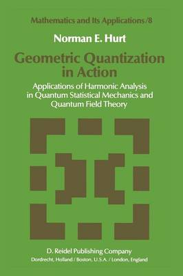 Geometric Quantization in Action: Applications of Harmonic Analysis in Quantum Statistical Mechanics and Quantum Field Theory - Mathematics and Its Applications 8 (Paperback)