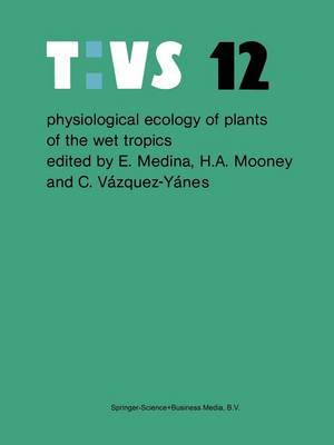 Physiological ecology of plants of the wet tropics: Proceedings of an International Symposium Held in Oxatepec and Los Tuxtlas, Mexico, June 29 to July 6, 1983 - Tasks for Vegetation Science 12 (Paperback)
