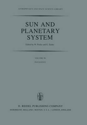 Sun and Planetary System: Proceedings of the Sixth European Regional Meeting in Astronomy, Held in Dubrovnik, Yugoslavia, 19-23 October 1981 - Astrophysics and Space Science Library 96 (Paperback)