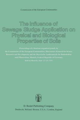 The Influence of Sewage Sludge Application on Physical and Biological Properties of Soils: Proceedings of a Seminar organized jointly by the Commission of the European Communities, Directorate-General for Science, Research and Development and the Bayerische Landesanstalt fur Bodenkultur und Pflanzenbau, Munich, Federal Republic of Germany, held in Munich, June 23-24, 1981 (Paperback)