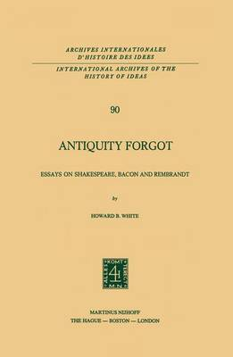 Antiquity Forgot: Essays on Shakespeare, Bacon and Rembrandt - International Archives of the History of Ideas / Archives Internationales d'Histoire des Idees 90 (Paperback)