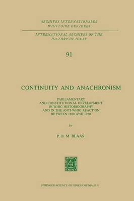 Continuity and Anachronism: Parliamentary and Constitutional Development in Whig Historiography and in the Anti-Whig Reaction Between 1890 and 1930 - International Archives of the History of Ideas / Archives Internationales d'Histoire des Idees 91 (Paperback)