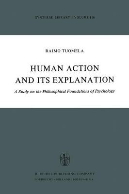 Human Action and Its Explanation: A Study on the Philosophical Foundations of Psychology - Synthese Library 116 (Paperback)