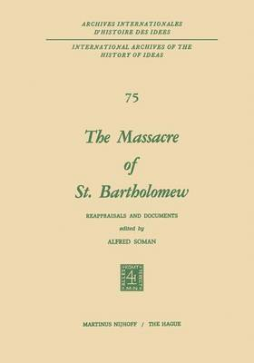 The Massacre of St. Bartholomew: Reappraisals and Documents - International Archives of the History of Ideas / Archives Internationales d'Histoire des Idees 75 (Paperback)