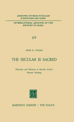 The Secular is Sacred: Platonism and Thomism in Marsilio Ficino's Platonic Theology - International Archives of the History of Ideas / Archives Internationales d'Histoire des Idees 69 (Paperback)