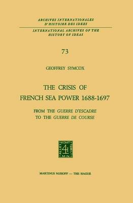 The Crisis of French Sea Power, 1688-1697: From the Guerre d'Escadre to the Guerre de Course - International Archives of the History of Ideas / Archives Internationales d'Histoire des Idees 73 (Paperback)