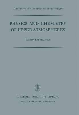 Physics and Chemistry of Upper Atmosphere: Proceedings of a Symposium Organized by the Summer Advanced Study Institute, Held at the University of Orleans, France, July 31 - August 11, 1972 - Astrophysics and Space Science Library 35 (Paperback)