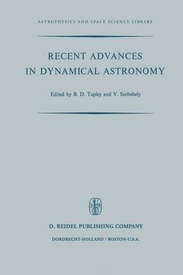 Recent Advances in Dynamical Astronomy: Proceedings of the NATO Advanced Study Institute in Dynamical Astronomy Held in Cortina D'Ampezzo, Italy, August 9-21, 1972 - Astrophysics and Space Science Library 39 (Paperback)