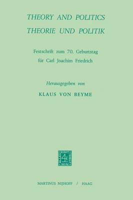 Theory and Politics / Theorie und Politik: Festschrift zum 70. Geburtstag fur Carl Joachim Friedrich (Paperback)