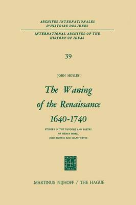 The Waning of the Renaissance 1640-1740: Studies in the Thought and Poetry of Henry More, John Norris and Isaac Watts - International Archives of the History of Ideas / Archives Internationales d'Histoire des Idees 39 (Paperback)