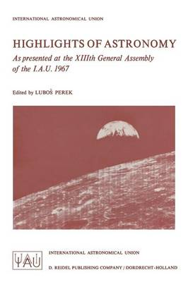 Highlights of Astronomy: As Presented at the XIIIth General Assembly of the I.A.U. 1967 - International Astronomical Union Highlights 1 (Paperback)