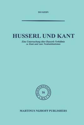Husserl Und Kant: Eine Untersuchung  ber Husserls Verh ltnis Zu Kant Und Zum Neukantianismus - Phaenomenologica 16 (Paperback)