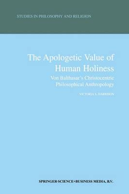 The Apologetic Value of Human Holiness: Von Balthasar's Christocentric Philosophical Anthropology - Studies in Philosophy and Religion 21 (Paperback)