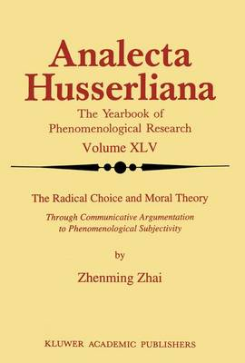 The Radical Choice and Moral Theory: Through Communicative Argumentation to Phenomenological Subjectivity - Analecta Husserliana 45 (Paperback)