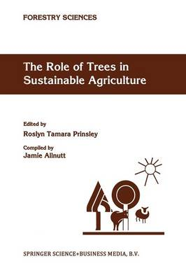 The Role of Trees in Sustainable Agriculture: Review papers presented at the Australian Conference, The Role of Trees in Sustainable Agriculture, Albury, Victoria, Australia, October 1991 - Forestry Sciences 43 (Paperback)