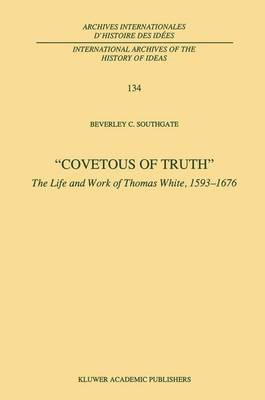Covetous of Truth: The Life and Work of Thomas White, 1593-1676 - International Archives of the History of Ideas / Archives Internationales d'Histoire des Idees 134 (Paperback)