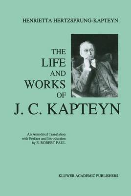 The Life and Works of J. C. Kapteyn: An Annotated Translation with Preface and Introduction by E. Robert Paul (Paperback)