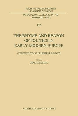 The Rhyme and Reason of Politics in Early Modern Europe: Collected Essays of Herbert H. Rowen - International Archives of the History of Ideas / Archives Internationales d'Histoire des Idees 132 (Paperback)