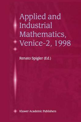 Applied and Industrial Mathematics, Venice-2, 1998: Selected Papers from the `Venice-2/Symposium on Applied and Industrial Mathematics', June 11-16, 1998, Venice, Italy (Paperback)