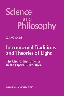 Instrumental Traditions and Theories of Light: The Uses of Instruments in the Optical Revolution - Science and Philosophy 9 (Paperback)