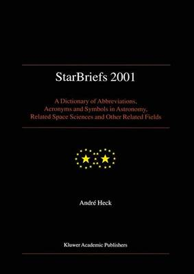 StarBriefs 2001: A Dictionary of Abbreviations, Acronyms and Symbols in Astronomy, Related Space Sciences and Other Related Fields (Paperback)