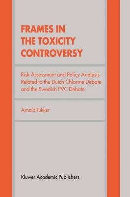 Frames in the Toxicity Controversy: Risk Assessment and Policy Analysis Related to the Dutch Chlorine Debate and the Swedish PVC Debate (Paperback)