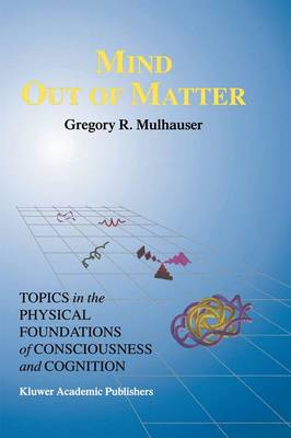 Mind Out of Matter: Topics in the Physical Foundations of Consciousness and Cognition - Studies in Cognitive Systems 20 (Paperback)