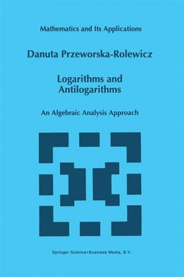 Logarithms and Antilogarithms: An Algebraic Analysis Approach - Mathematics and Its Applications 437 (Paperback)