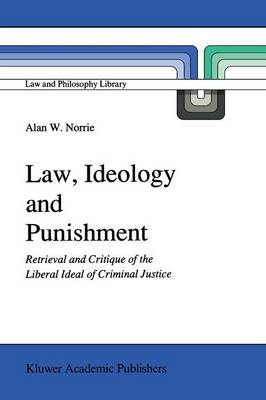 Law, Ideology and Punishment: Retrieval and Critique of the Liberal Ideal of Criminal Justice - Law and Philosophy Library 12 (Paperback)