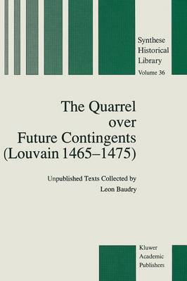 The Quarrel over Future Contingents (Louvain 1465-1475): Unpublished Texts Collected by Leon Baudry - Synthese Historical Library 36 (Paperback)