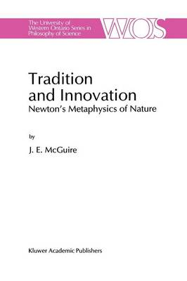 Tradition and Innovation: Newton's Metaphysics of Nature - The Western Ontario Series in Philosophy of Science 56 (Paperback)