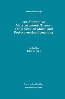 An Alternative Macroeconomic Theory: The Kaleckian Model and Post-Keynesian Economics - Recent Economic Thought 49 (Paperback)