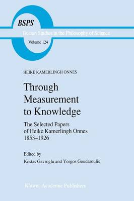 Through Measurement to Knowledge: The Selected Papers of Heike Kamerlingh Onnes 1853-1926 - Boston Studies in the Philosophy and History of Science 124 (Paperback)