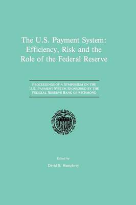 The U.S. Payment System: Efficiency, Risk and the Role of the Federal Reserve: Proceedings of a Symposium on the U.S. Payment System sponsored by the Federal Reserve Bank of Richmond (Paperback)