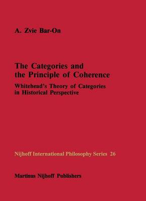 The Categories and the Principle of Coherence: Whitehead's Theory of Categories in Historical Perspective - Nijhoff International Philosophy Series 26 (Paperback)