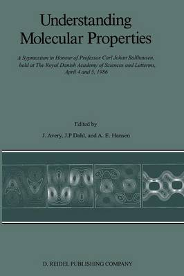 Understanding Molecular Properties: A Symposium in Honour of Professor Carl Johan Ballhausen, held at The Royal Danish Academy of Sciences and Letters, April 4 and 5, 1986 (Paperback)
