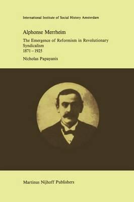 Alphonse Merrheim: The Emergence of Reformism in Revolutionary Syndicalism, 1871 - 1925 - Studies in Social History 8 (Paperback)