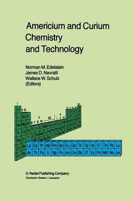 Americium and Curium Chemistry and Technology: Papers from a Symposium given at the 1984 International Chemical Congress of Pacific Basin Societies, Honolulu, HI, December 16-27, 1984 - Topics in F-Element Chemistry 1 (Paperback)