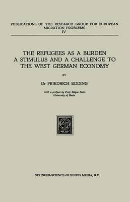 The Refugees as a Burden a Stimulus, and a Challenge to the West German Economy - Publications of the Research Group for European Migration Problems 4 (Paperback)