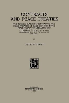 Contracts and Peace Treaties: The General Clause on Contracts in the Peace Treaties of Paris 1947 and in the Peace Treaty of Versailles 1919. A Comparison in Outline with some Suggestions for the Future Peace Treaties (Paperback)